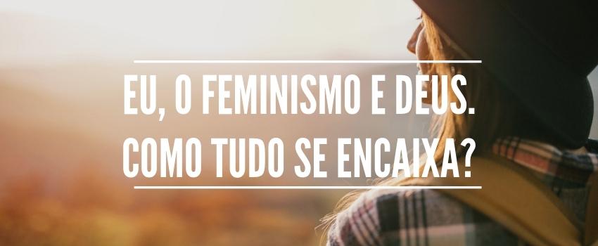 Eu, o feminismo e Deus. Como tudo se encaixa?